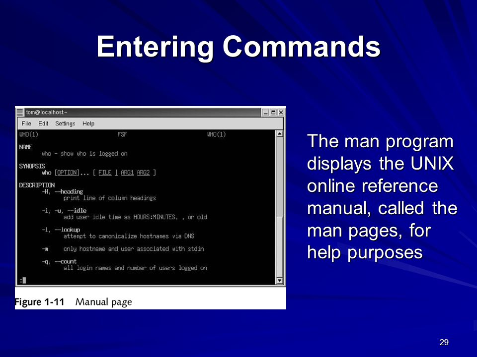Entering Commands The man program displays the UNIX online reference manual, called the man pages, for help purposes.