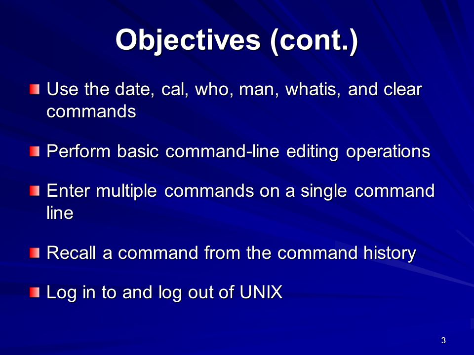 Objectives (cont.) Use the date, cal, who, man, whatis, and clear commands. Perform basic command-line editing operations.