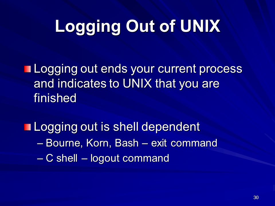 Logging Out of UNIX Logging out ends your current process and indicates to UNIX that you are finished.