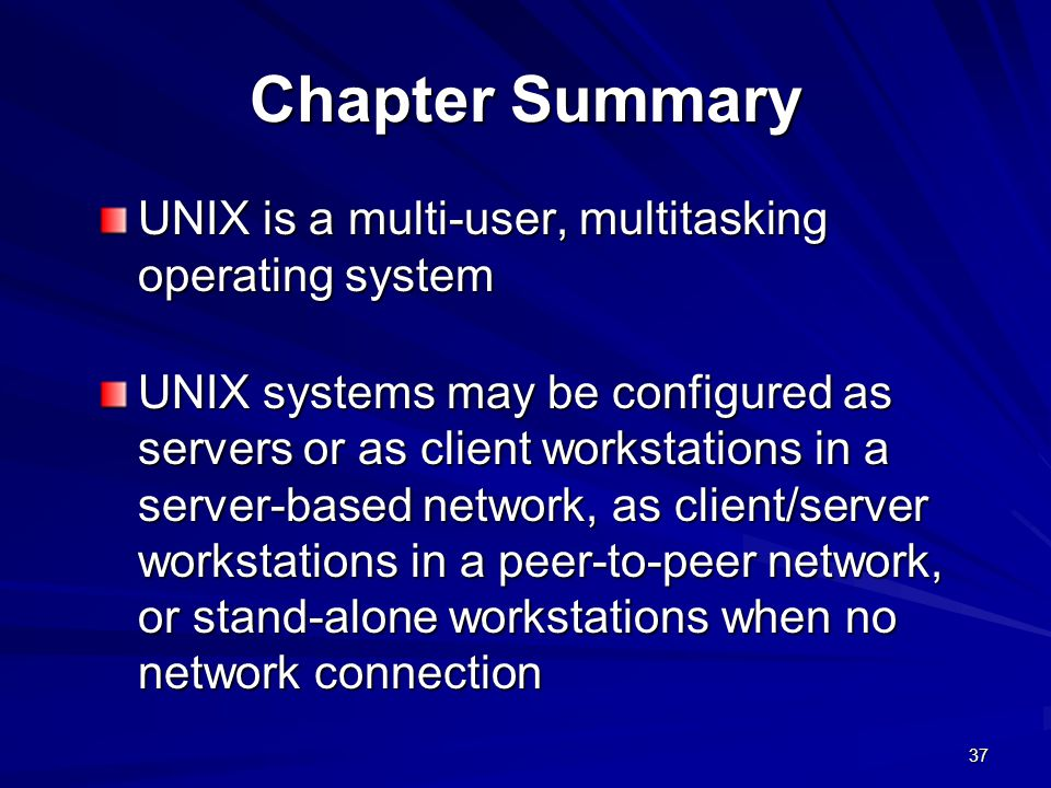 Chapter Summary UNIX is a multi-user, multitasking operating system