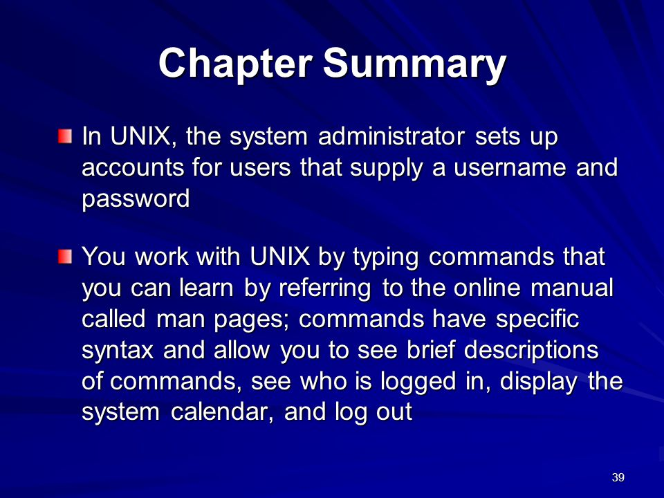 Chapter Summary In UNIX, the system administrator sets up accounts for users that supply a username and password.