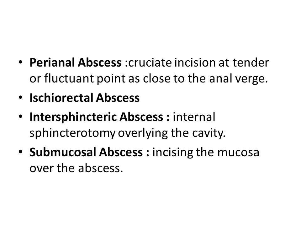 Perianal Abscess :cruciate incision at tender or fluctuant point as close to the anal verge.