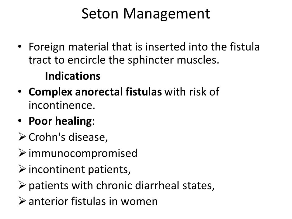 Seton Management Foreign material that is inserted into the fistula tract to encircle the sphincter muscles.