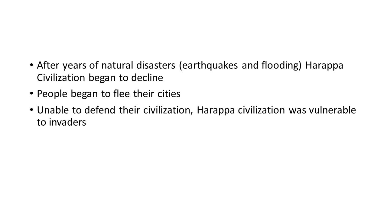 After years of natural disasters (earthquakes and flooding) Harappa Civilization began to decline