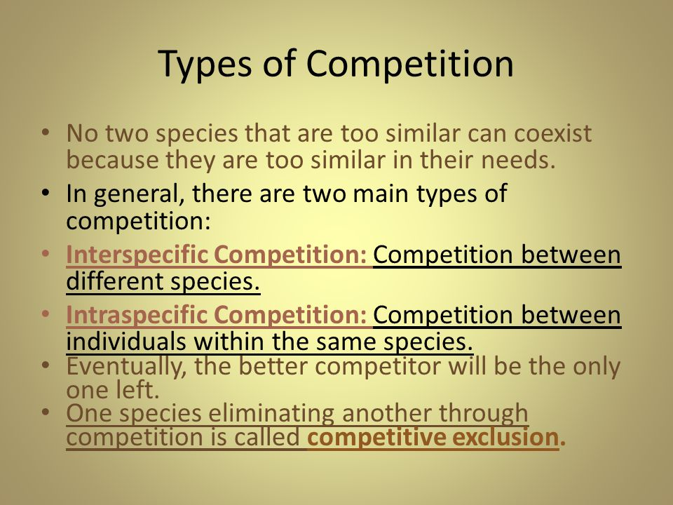 Types of Competition No two species that are too similar can coexist because they are too similar in their needs.