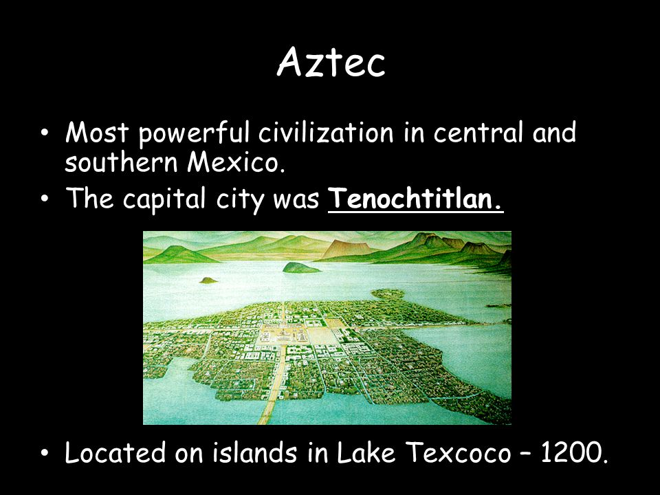 Aztec Most powerful civilization in central and southern Mexico.