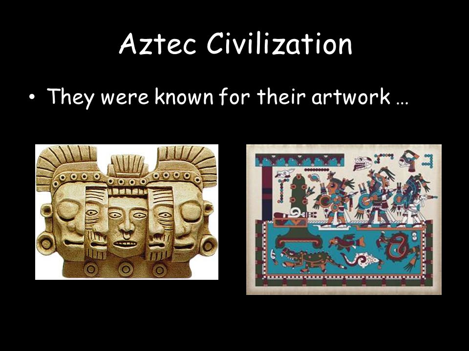 Aztec Civilization They were known for their artwork …