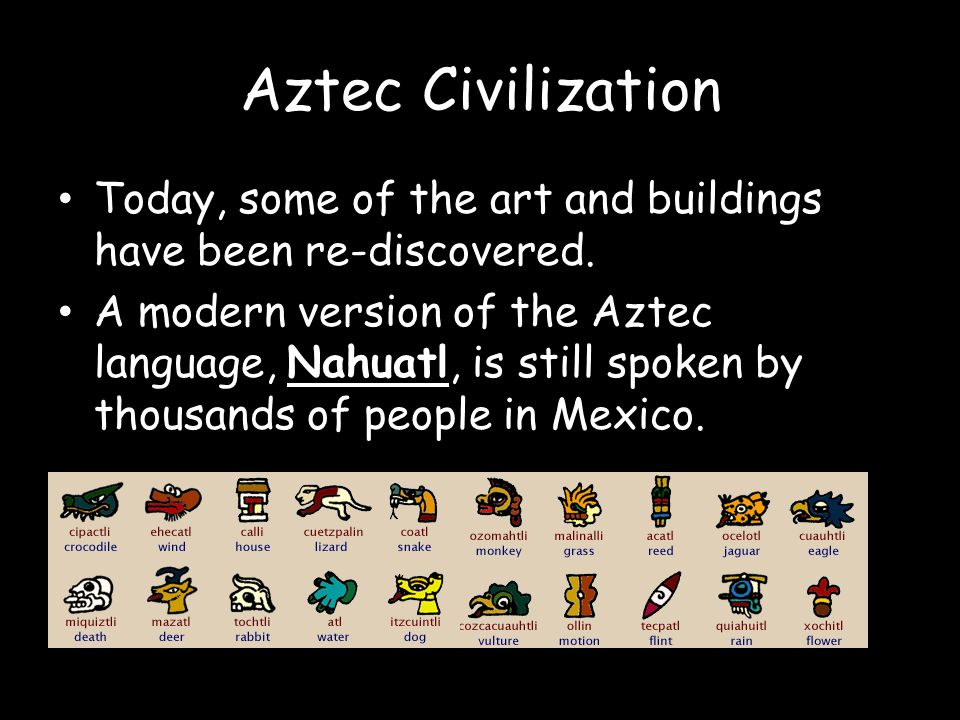 Aztec Civilization Today, some of the art and buildings have been re-discovered.