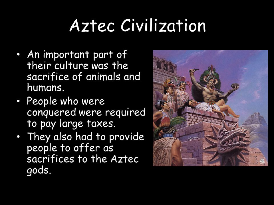 Aztec Civilization An important part of their culture was the sacrifice of animals and humans.