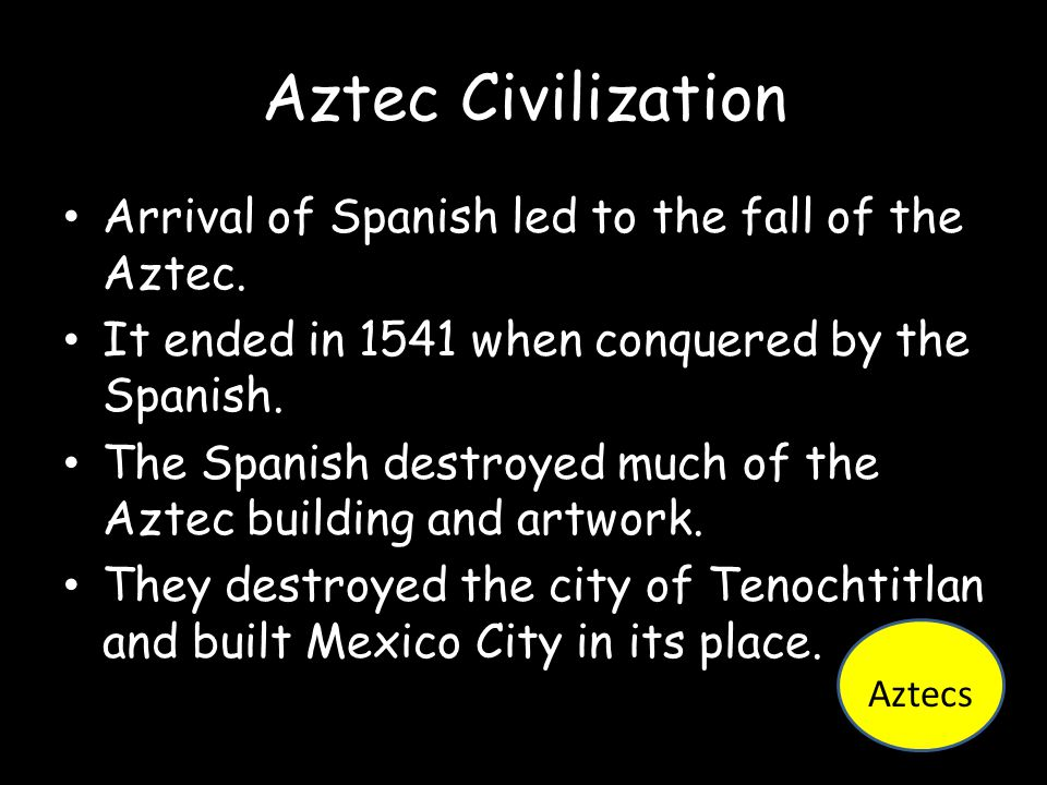 Aztec Civilization Arrival of Spanish led to the fall of the Aztec.