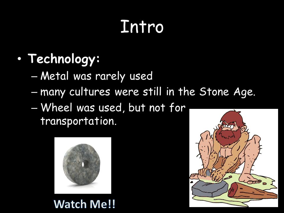 Intro Technology: Watch Me!! Metal was rarely used