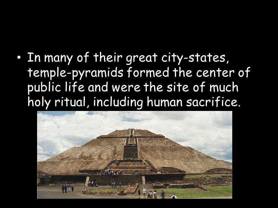 In many of their great city-states, temple-pyramids formed the center of public life and were the site of much holy ritual, including human sacrifice.
