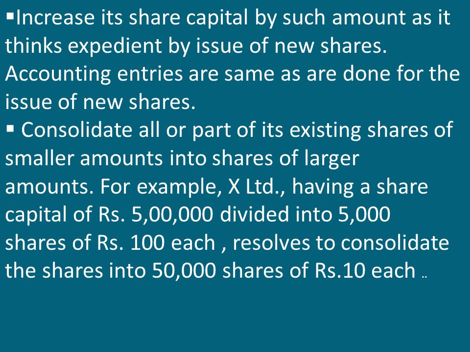 Increase its share capital by such amount as it thinks expedient by issue of new shares. Accounting entries are same as are done for the issue of new shares.