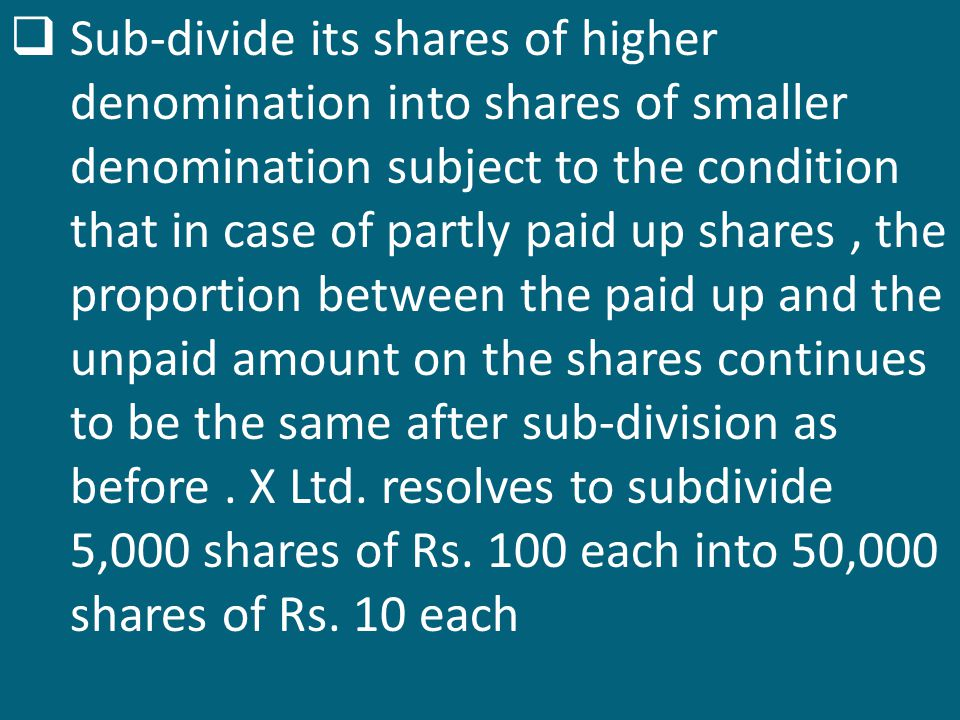 Sub-divide its shares of higher denomination into shares of smaller denomination subject to the condition that in case of partly paid up shares , the proportion between the paid up and the unpaid amount on the shares continues to be the same after sub-division as before .