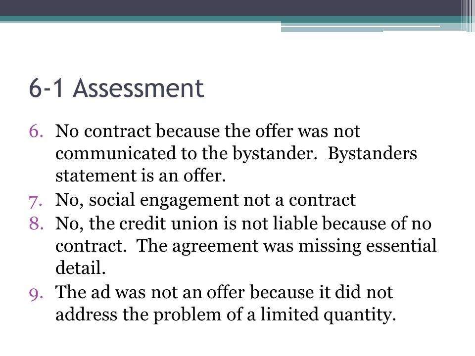 6-1 Assessment No contract because the offer was not communicated to the bystander. Bystanders statement is an offer.
