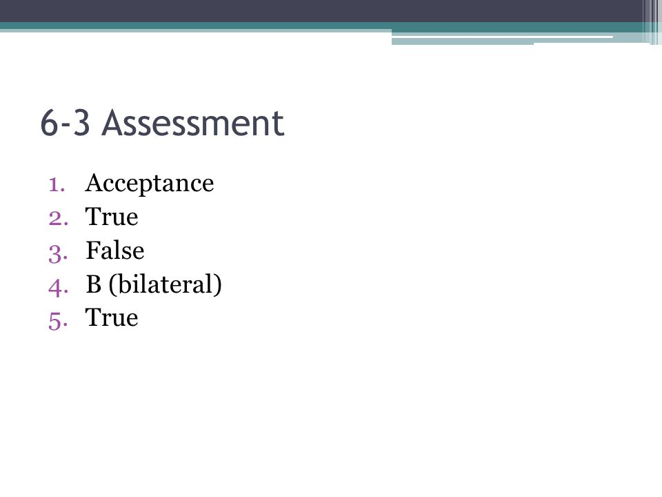 6-3 Assessment Acceptance True False B (bilateral)