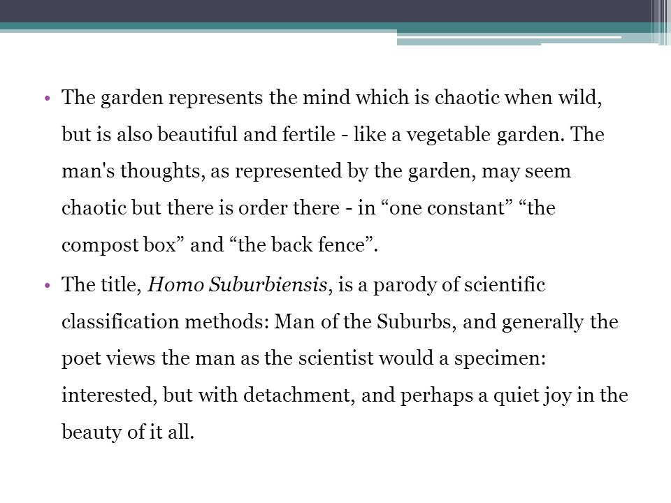 The garden represents the mind which is chaotic when wild, but is also beautiful and fertile - like a vegetable garden. The man s thoughts, as represented by the garden, may seem chaotic but there is order there - in one constant the compost box and the back fence .