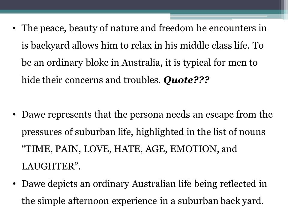 The peace, beauty of nature and freedom he encounters in is backyard allows him to relax in his middle class life. To be an ordinary bloke in Australia, it is typical for men to hide their concerns and troubles. Quote