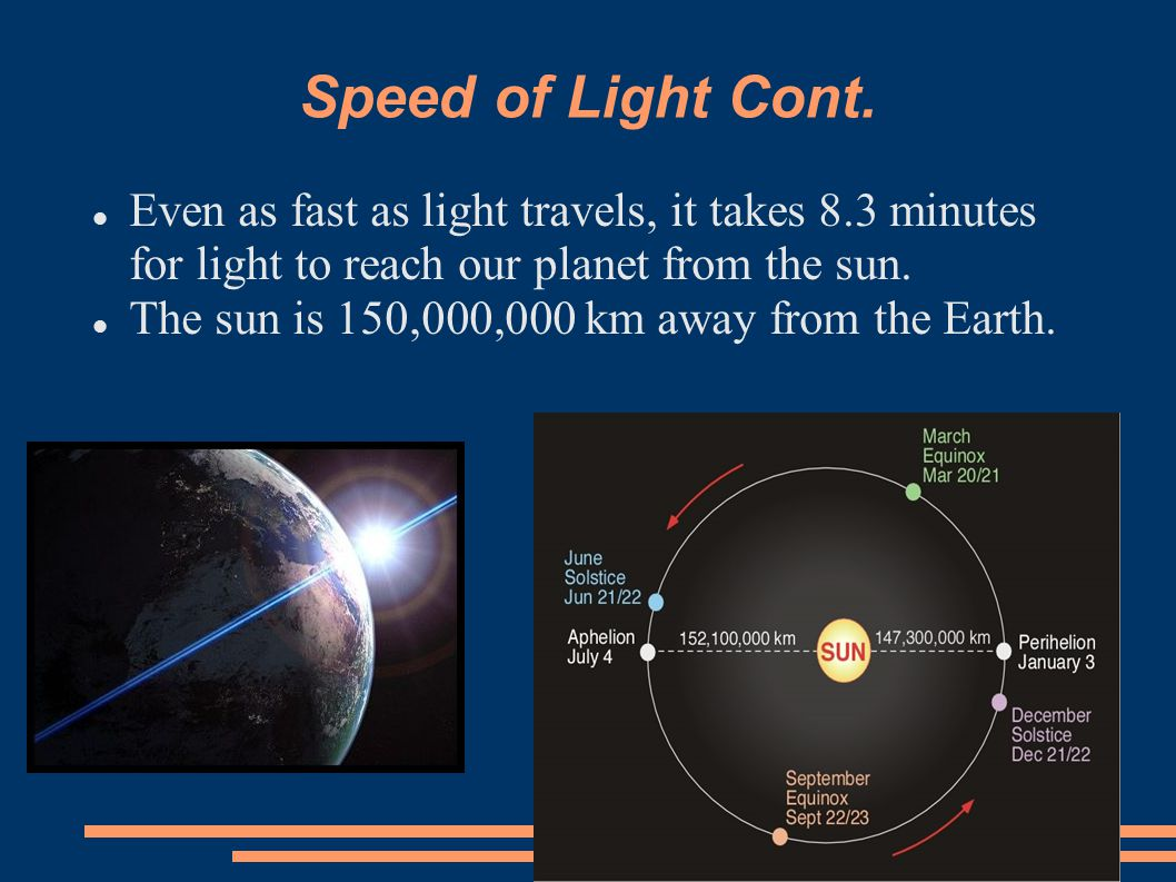 Speed of Light Cont. Even as fast as light travels, it takes 8.3 minutes for light to reach our planet from the sun.