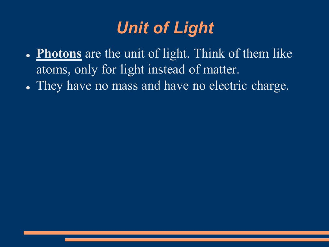 Unit of Light Photons are the unit of light. Think of them like atoms, only for light instead of matter.