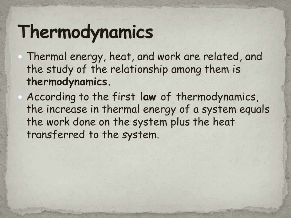 Thermodynamics Thermal energy, heat, and work are related, and the study of the relationship among them is thermodynamics.