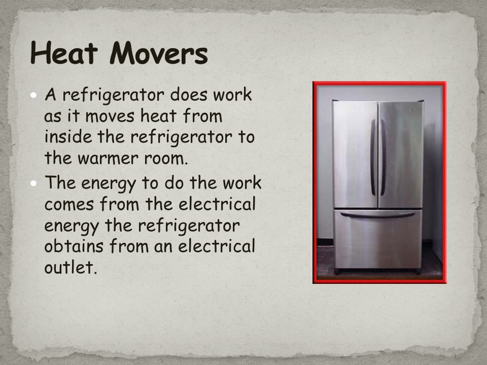 Heat Movers A refrigerator does work as it moves heat from inside the refrigerator to the warmer room.