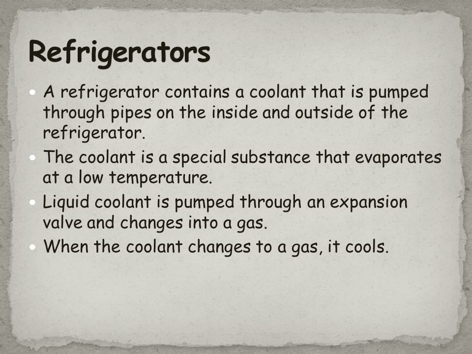 Refrigerators A refrigerator contains a coolant that is pumped through pipes on the inside and outside of the refrigerator.
