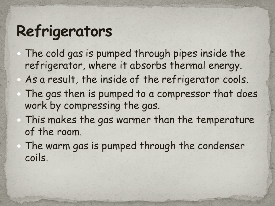 Refrigerators The cold gas is pumped through pipes inside the refrigerator, where it absorbs thermal energy.