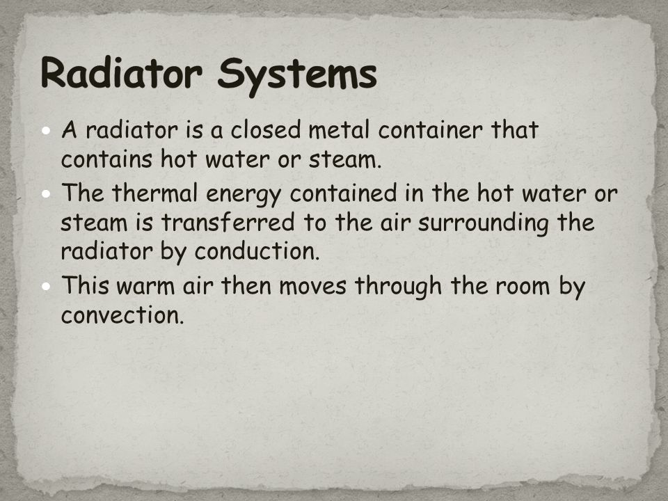 Radiator Systems A radiator is a closed metal container that contains hot water or steam.