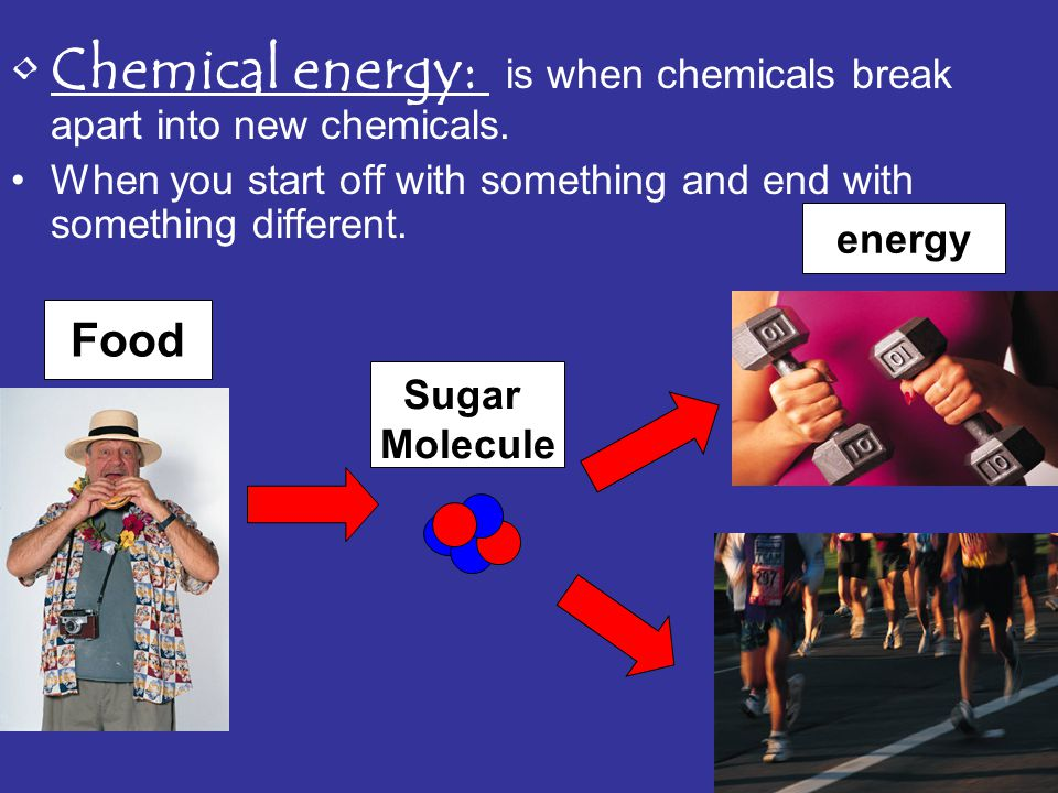 Chemical energy: is when chemicals break apart into new chemicals.