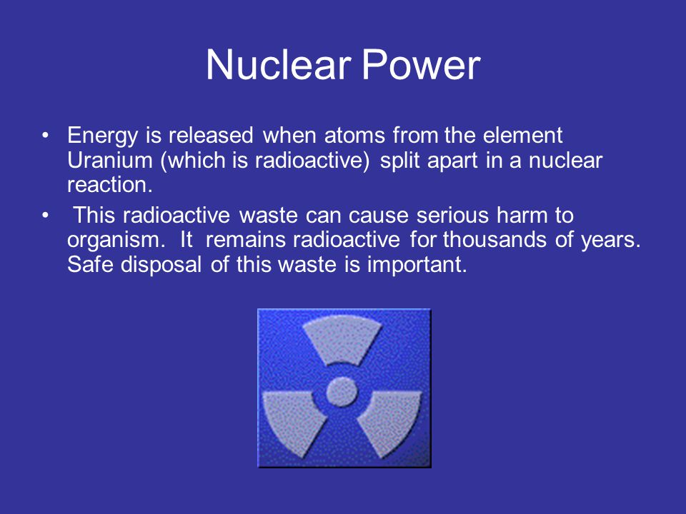 Nuclear Power Energy is released when atoms from the element Uranium (which is radioactive) split apart in a nuclear reaction.