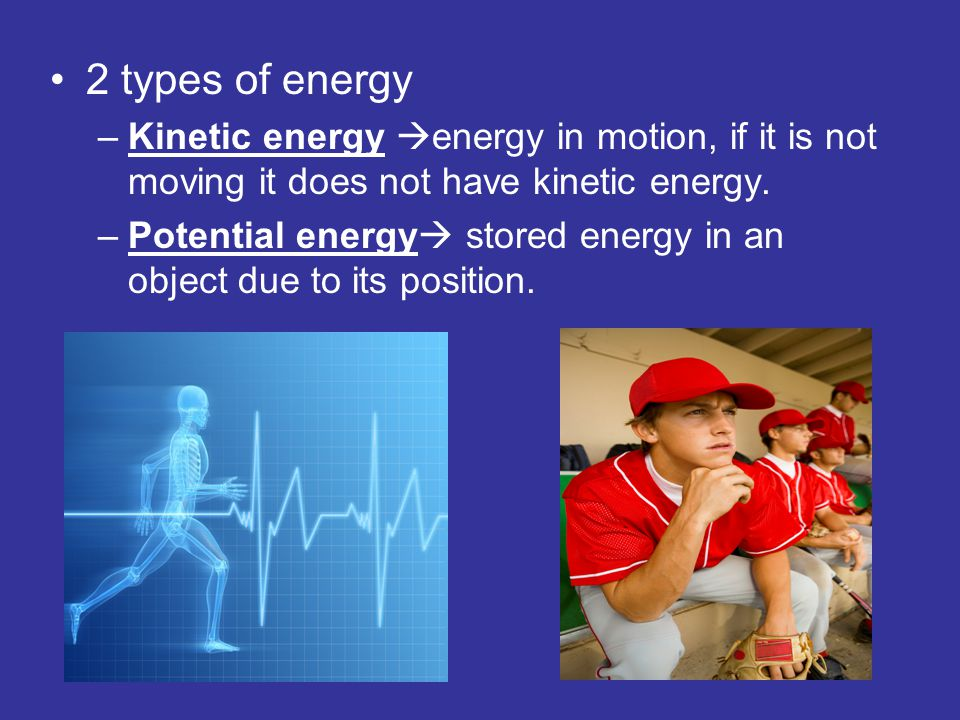 2 types of energy Kinetic energy energy in motion, if it is not moving it does not have kinetic energy.