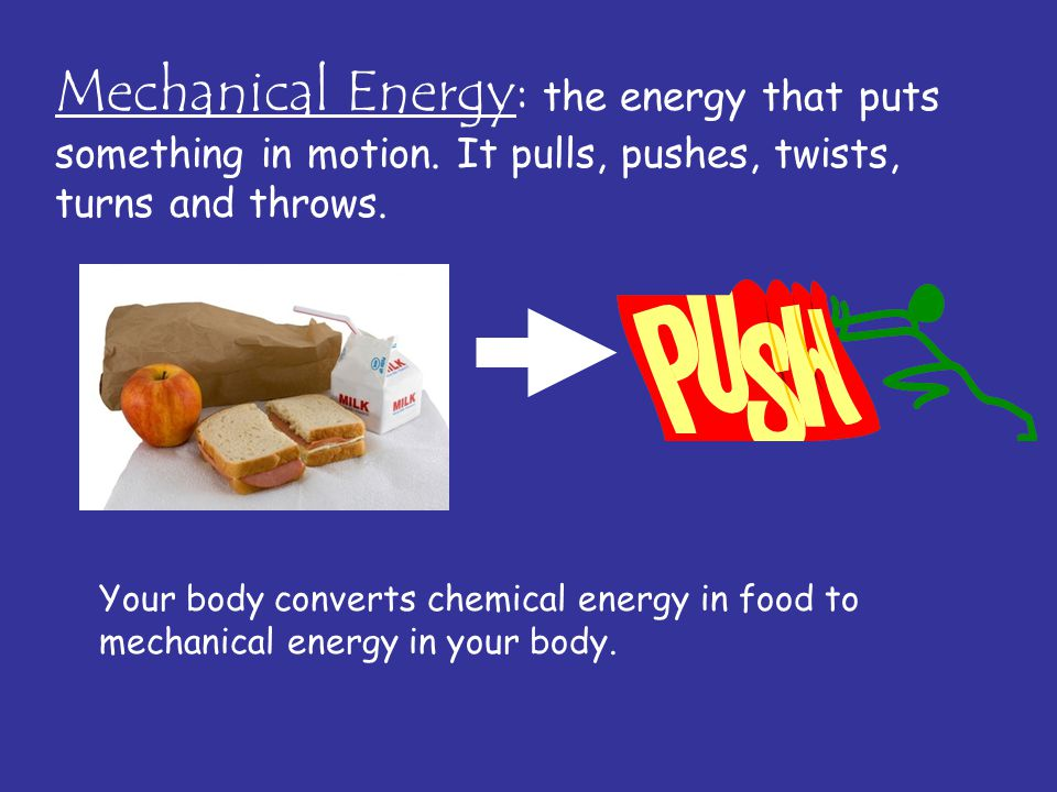 Mechanical Energy: the energy that puts something in motion