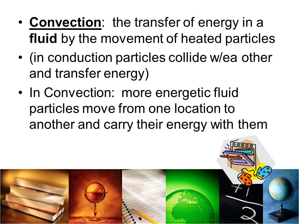 Convection: the transfer of energy in a fluid by the movement of heated particles