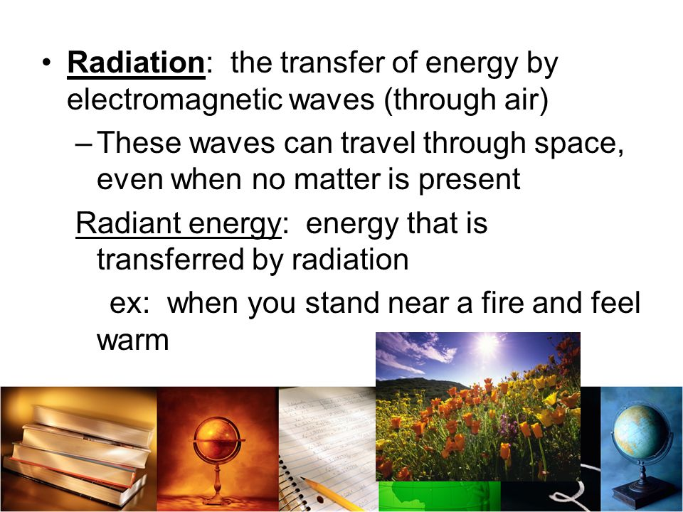 Radiation: the transfer of energy by electromagnetic waves (through air)