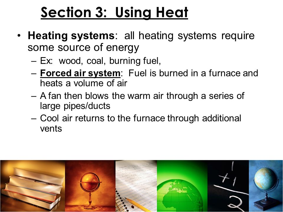 Section 3: Using Heat Heating systems: all heating systems require some source of energy. Ex: wood, coal, burning fuel,