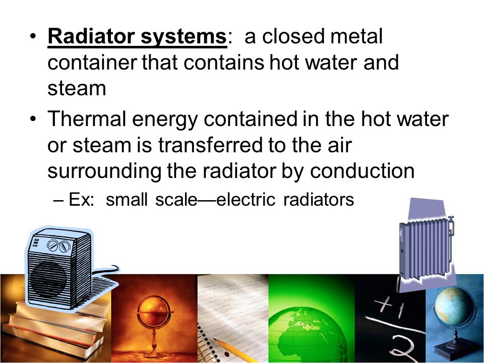 Radiator systems: a closed metal container that contains hot water and steam