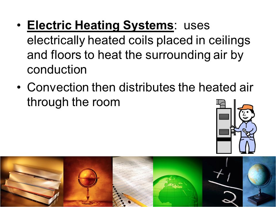 Electric Heating Systems: uses electrically heated coils placed in ceilings and floors to heat the surrounding air by conduction