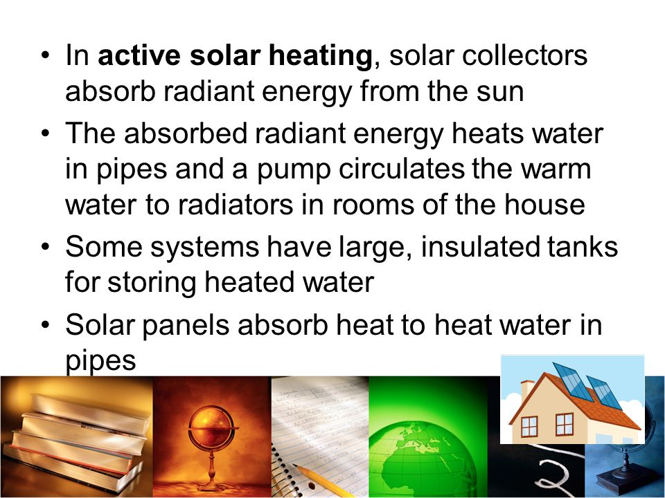 In active solar heating, solar collectors absorb radiant energy from the sun