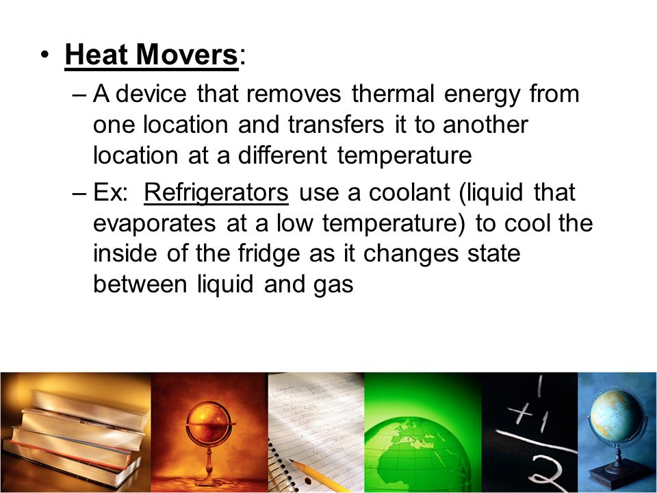 Heat Movers: A device that removes thermal energy from one location and transfers it to another location at a different temperature.