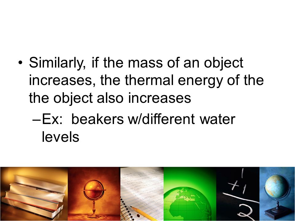 Similarly, if the mass of an object increases, the thermal energy of the the object also increases