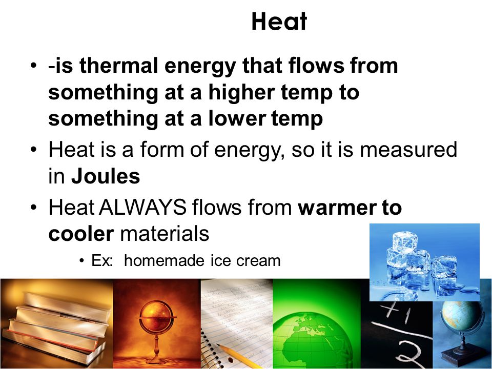 Heat -is thermal energy that flows from something at a higher temp to something at a lower temp.