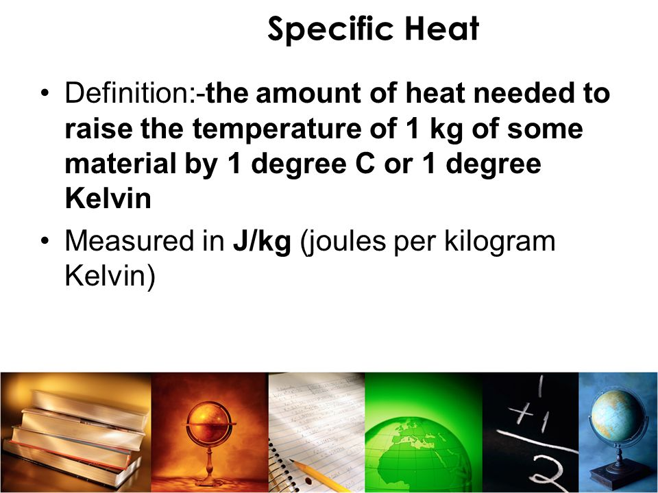 Specific Heat Definition:-the amount of heat needed to raise the temperature of 1 kg of some material by 1 degree C or 1 degree Kelvin.