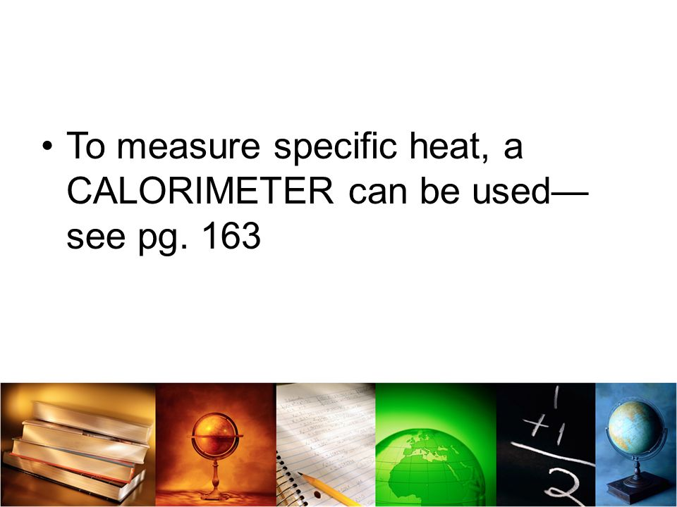 To measure specific heat, a CALORIMETER can be used—see pg. 163