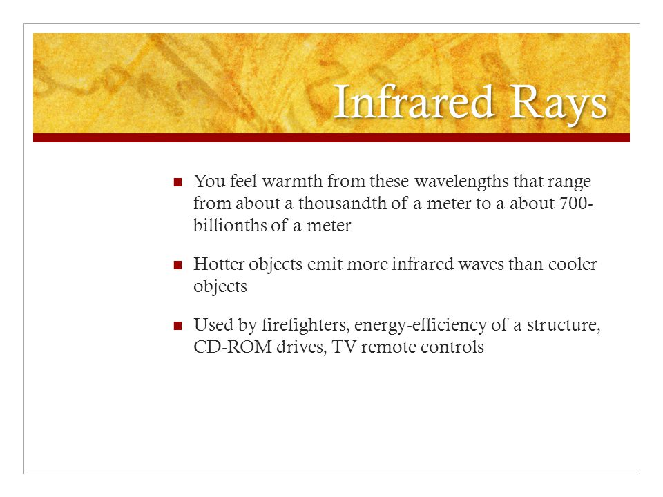 Infrared Rays You feel warmth from these wavelengths that range from about a thousandth of a meter to a about 700- billionths of a meter.