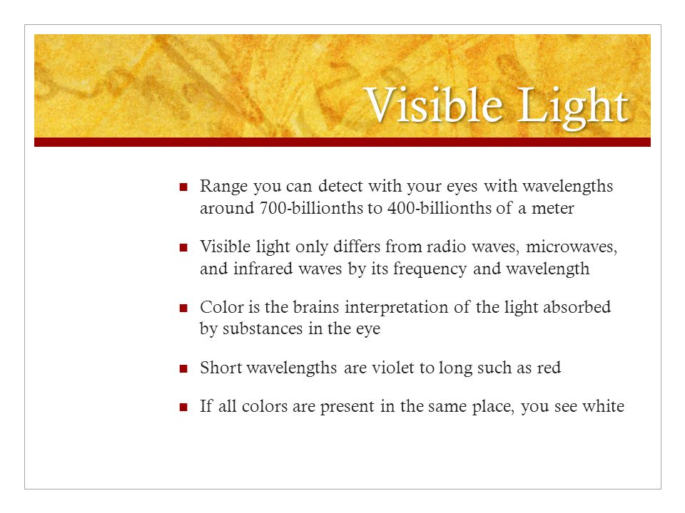 Visible Light Range you can detect with your eyes with wavelengths around 700-billionths to 400-billionths of a meter.