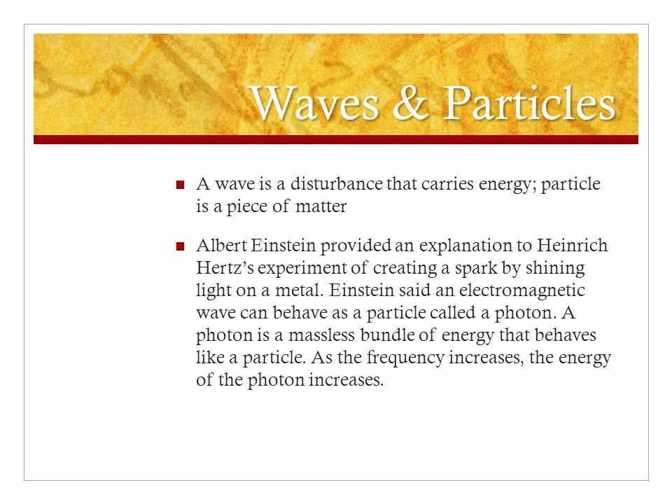 Waves & Particles A wave is a disturbance that carries energy; particle is a piece of matter.