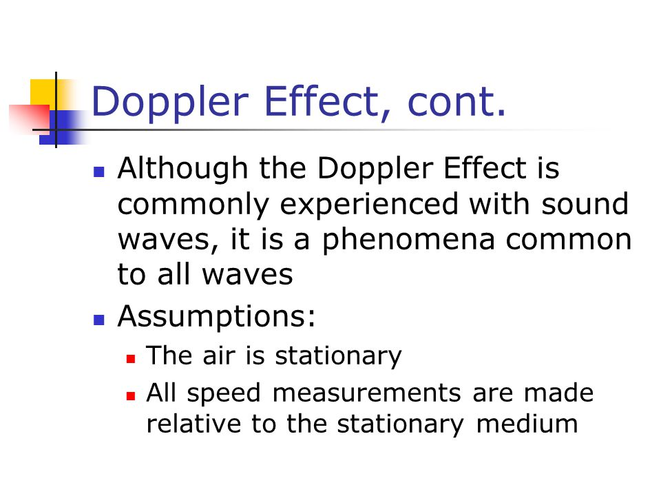 Doppler Effect, cont. Although the Doppler Effect is commonly experienced with sound waves, it is a phenomena common to all waves.
