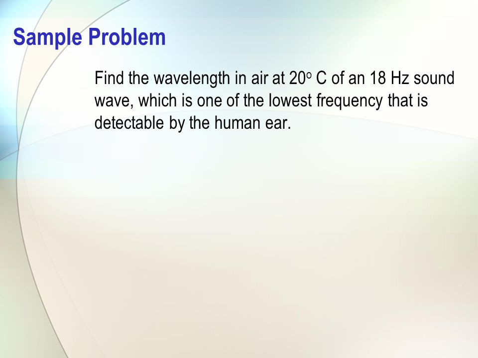 Sample Problem Find the wavelength in air at 20o C of an 18 Hz sound wave, which is one of the lowest frequency that is detectable by the human ear.