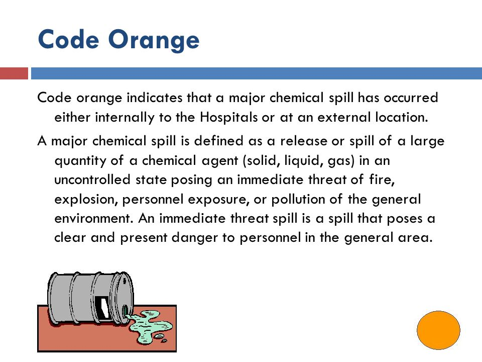 Code Orange Code orange indicates that a major chemical spill has occurred either internally to the Hospitals or at an external location.